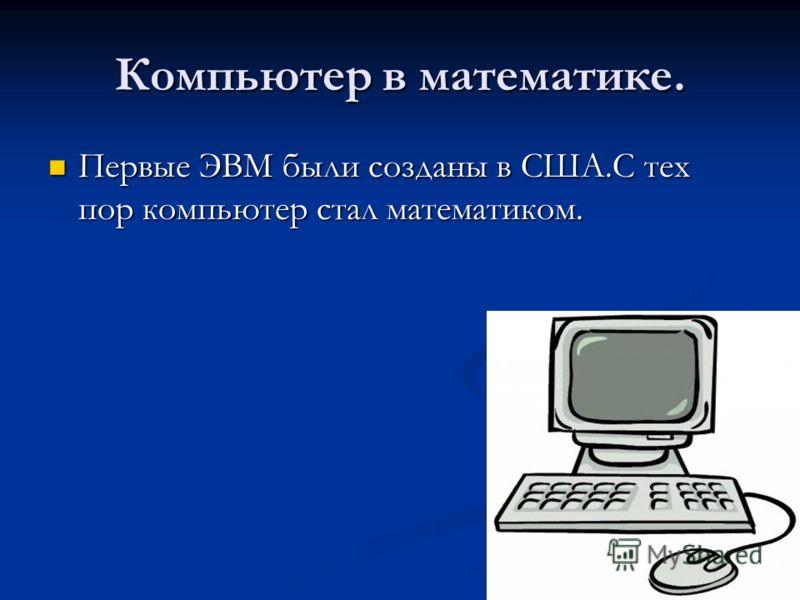 Компьютер в математике. Первые ЭВМ были созданы в США.С тех пор компьютер стал математиком. Первые ЭВМ были созданы в США.С тех пор компьютер стал математиком.