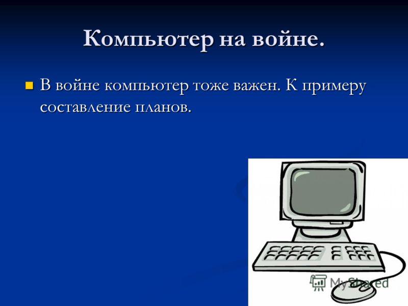 Компьютер на войне. В войне компьютер тоже важен. К примеру составление планов. В войне компьютер тоже важен. К примеру составление планов.