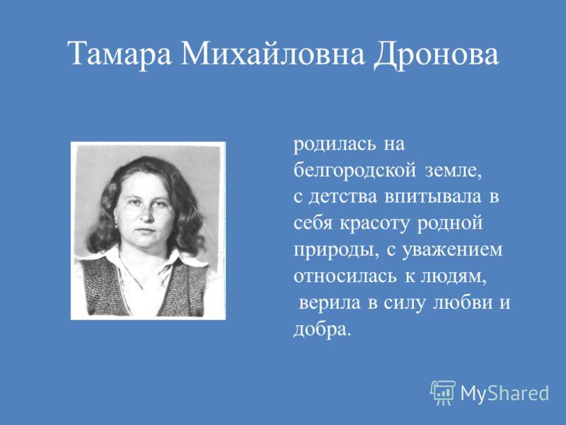 Тамара Михайловна Дронова родилась на белгородской земле, с детства впитывала в себя красоту родной природы, с уважением относилась к людям, верила в силу любви и добра.