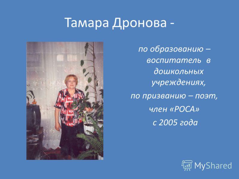 Тамара Дронова - по образованию – воспитатель в дошкольных учреждениях, по призванию – поэт, член «РОСА» с 2005 года