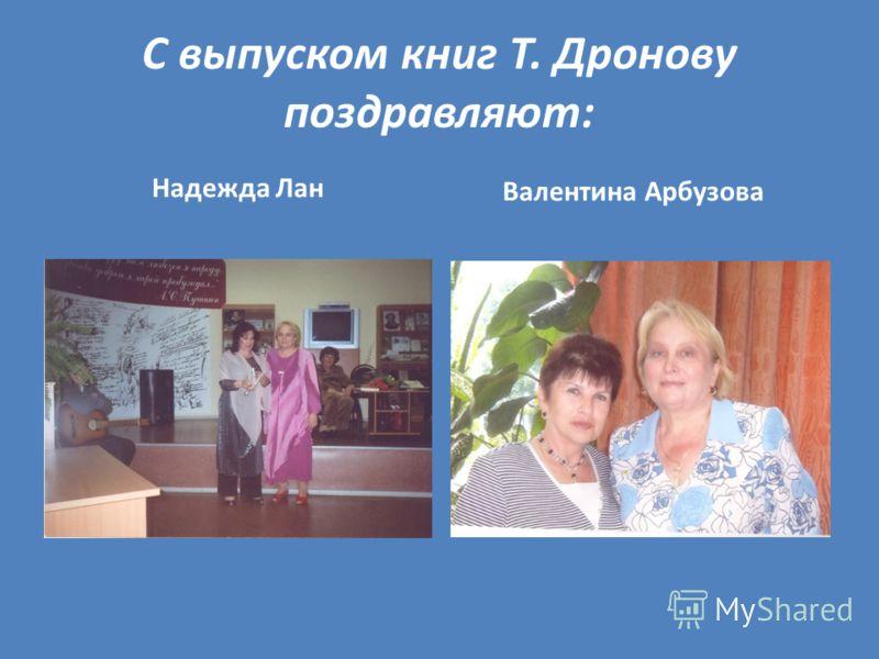 С выпуском книг Т. Дронову поздравляют: Надежда Лан Валентина Арбузова