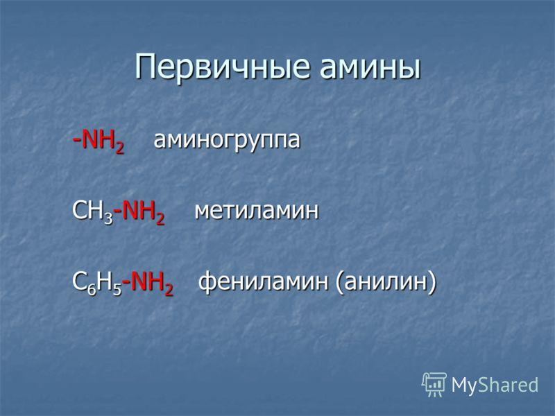 Первичные амины -NH 2 аминогруппа -NH 2 аминогруппа СН 3 -NH 2 метиламин СН 3 -NH 2 метиламин С 6 Н 5 -NH 2 фениламин (анилин) С 6 Н 5 -NH 2 фениламин (анилин)