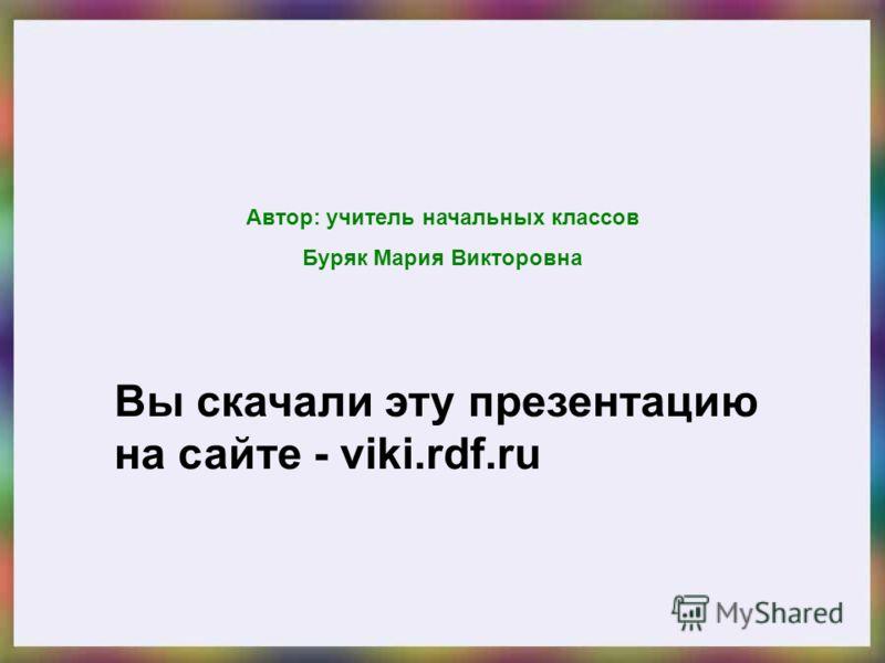 Вы скачали эту презентацию на сайте - viki.rdf.ru Автор: учитель начальных классов Буряк Мария Викторовна