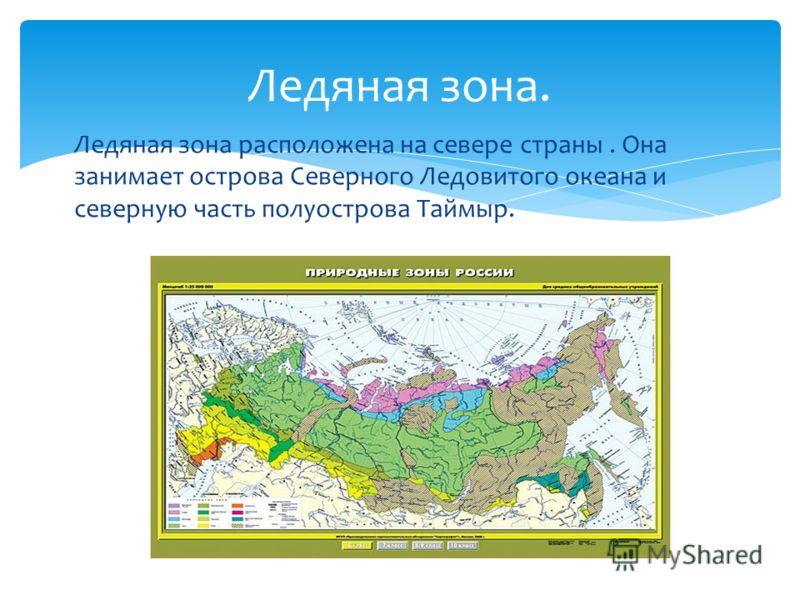 Ледяная зона расположена на севере страны. Она занимает острова Северного Ледовитого океана и северную часть полуострова Таймыр. Ледяная зона.