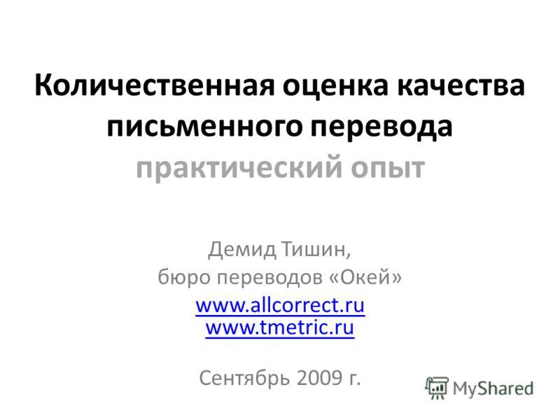 Количественная оценка качества письменного перевода практический опыт Демид Тишин, бюро переводов «Окей» www.allcorrect.ru www.tmetric.ru Сентябрь 2009 г.