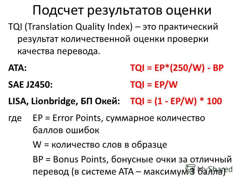 Подсчет результатов оценки TQI (Translation Quality Index) – это практический результат количественной оценки проверки качества перевода. ATA: TQI = EP*(250/W) - BP SAE J2450: TQI = EP/W LISA, Lionbridge, БП Окей: TQI = (1 - EP/W) * 100 гдеEP = Error