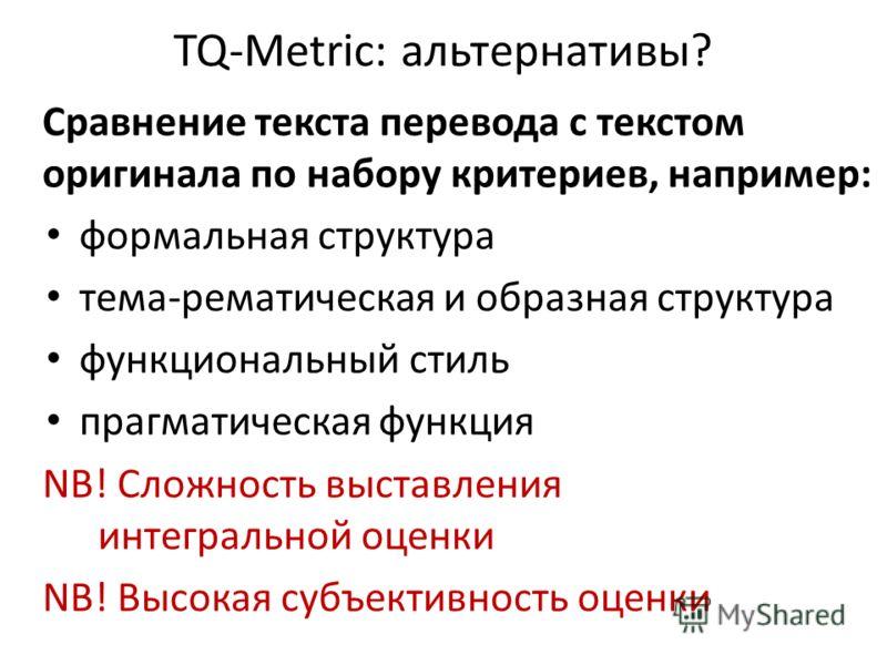 TQ-Metric: альтернативы? Сравнение текста перевода с текстом оригинала по набору критериев, например: формальная структура тема-рематическая и образная структура функциональный стиль прагматическая функция NB! Сложность выставления интегральной оценк