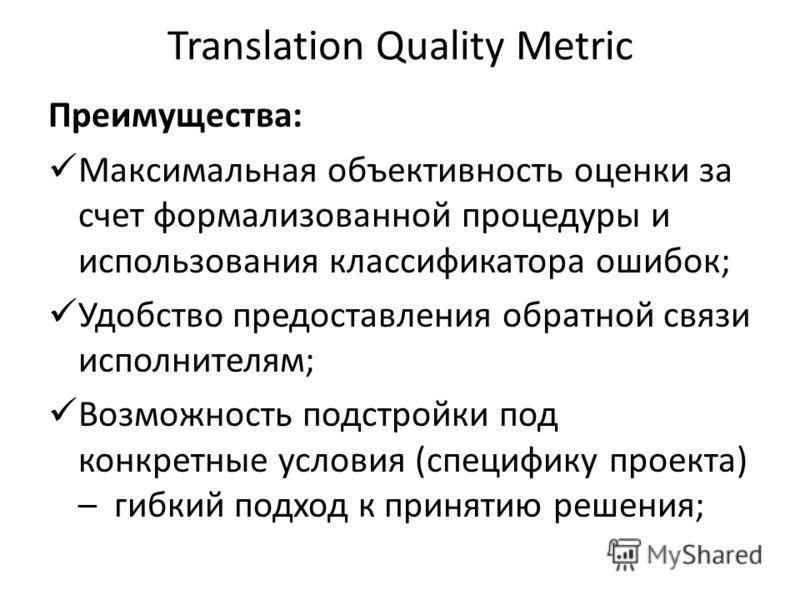 Translation Quality Metric Преимущества: Максимальная объективность оценки за счет формализованной процедуры и использования классификатора ошибок; Удобство предоставления обратной связи исполнителям; Возможность подстройки под конкретные условия (сп