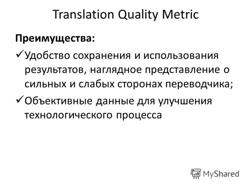 Translation Quality Metric Преимущества: Удобство сохранения и использования результатов, наглядное представление о сильных и слабых сторонах переводчика; Объективные данные для улучшения технологического процесса