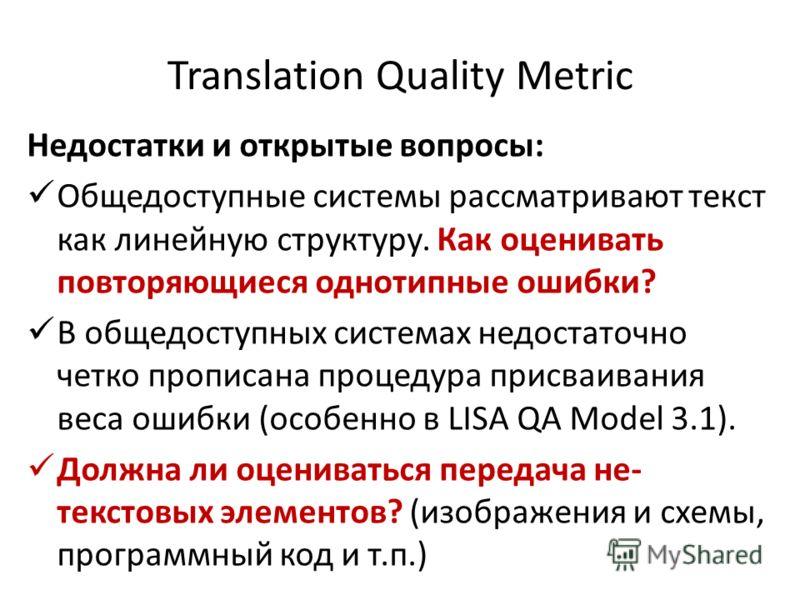 Translation Quality Metric Недостатки и открытые вопросы: Общедоступные системы рассматривают текст как линейную структуру. Как оценивать повторяющиеся однотипные ошибки? В общедоступных системах недостаточно четко прописана процедура присваивания ве