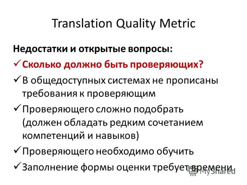 Translation Quality Metric Недостатки и открытые вопросы: Сколько должно быть проверяющих? В общедоступных системах не прописаны требования к проверяющим Проверяющего сложно подобрать (должен обладать редким сочетанием компетенций и навыков) Проверяю