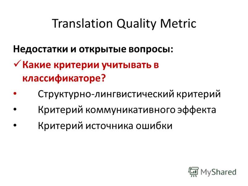 Translation Quality Metric Недостатки и открытые вопросы: Какие критерии учитывать в классификаторе? Структурно-лингвистический критерий Критерий коммуникативного эффекта Критерий источника ошибки