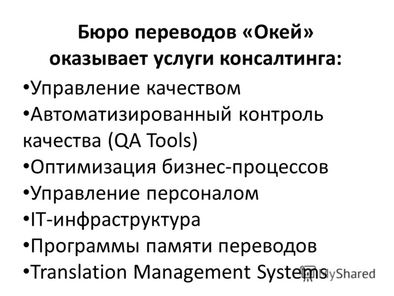 Бюро переводов «Окей» оказывает услуги консалтинга: Управление качеством Автоматизированный контроль качества (QA Tools) Оптимизация бизнес-процессов Управление персоналом IT-инфраструктура Программы памяти переводов Translation Management Systems
