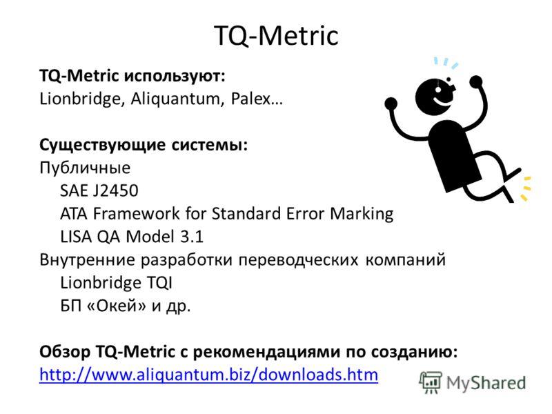 TQ-Metric TQ-Metric используют: Lionbridge, Aliquantum, Palex… Существующие системы: Публичные SAE J2450 ATA Framework for Standard Error Marking LISA QA Model 3.1 Внутренние разработки переводческих компаний Lionbridge TQI БП «Окей» и др. Обзор TQ-M