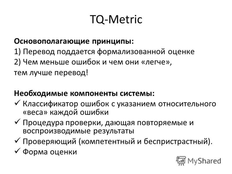 TQ-Metric Основополагающие принципы: 1) Перевод поддается формализованной оценке 2) Чем меньше ошибок и чем они «легче», тем лучше перевод! Необходимые компоненты системы: Классификатор ошибок с указанием относительного «веса» каждой ошибки Процедура