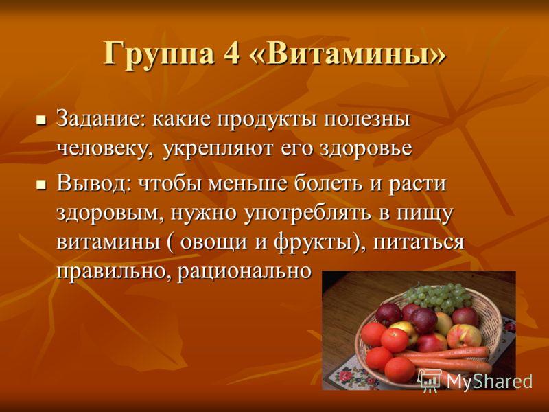 Группа 4 «Витамины» Задание: какие продукты полезны человеку, укрепляют его здоровье Задание: какие продукты полезны человеку, укрепляют его здоровье Вывод: чтобы меньше болеть и расти здоровым, нужно употреблять в пищу витамины ( овощи и фрукты), пи