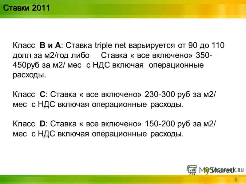 6 Ставки 2011 Класс B и А: Ставка triple net варьируется от 90 до 110 долл за м2/год либо Ставка « все включено» 350- 450руб за м2/ мес с НДС включая операционные расходы. Класс С: Ставка « все включено» 230-300 руб за м2/ мес с НДС включая операцион