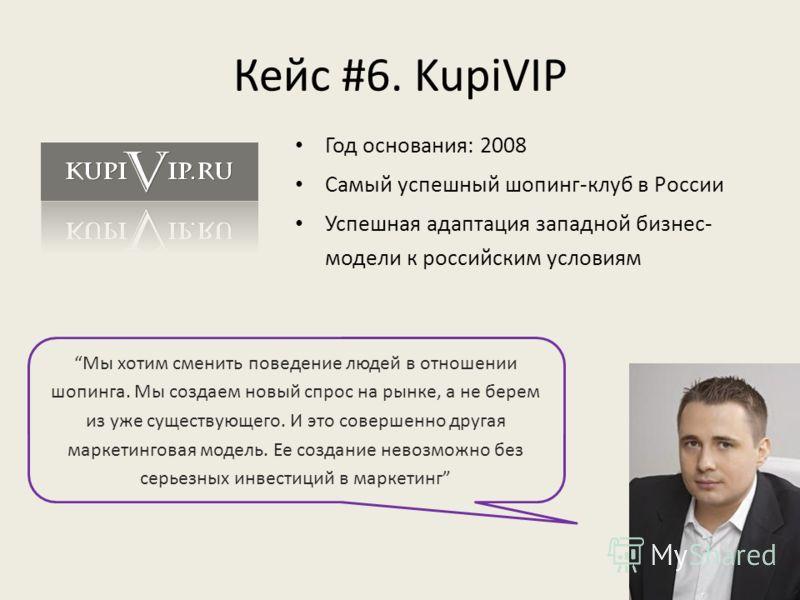 Кейс #6. KupiVIP Мы хотим сменить поведение людей в отношении шопинга. Мы создаем новый спрос на рынке, а не берем из уже существующего. И это совершенно другая маркетинговая модель. Ее создание невозможно без серьезных инвестиций в маркетинг Год осн