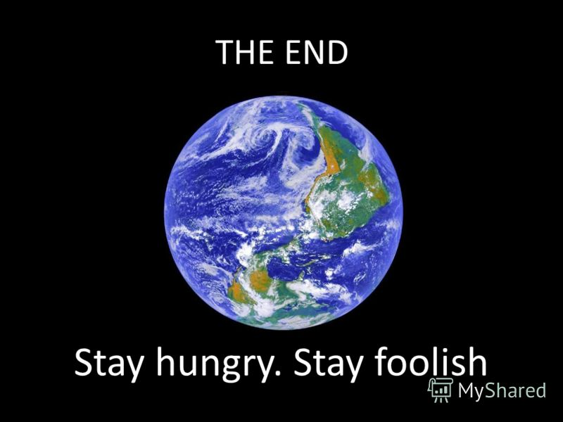 Stay hungry. Stay foolish THE END