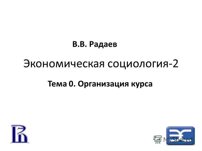 Экономическая социология-2 Тема 0. Организация курса В.В. Радаев