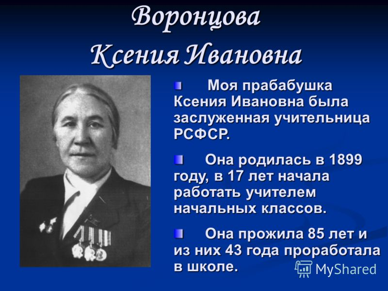 Воронцова Ксения Ивановна Моя прабабушка Ксения Ивановна была заслуженная учительница РСФСР. Моя прабабушка Ксения Ивановна была заслуженная учительница РСФСР. Она родилась в 1899 году, в 17 лет начала работать учителем начальных классов. Она родилас
