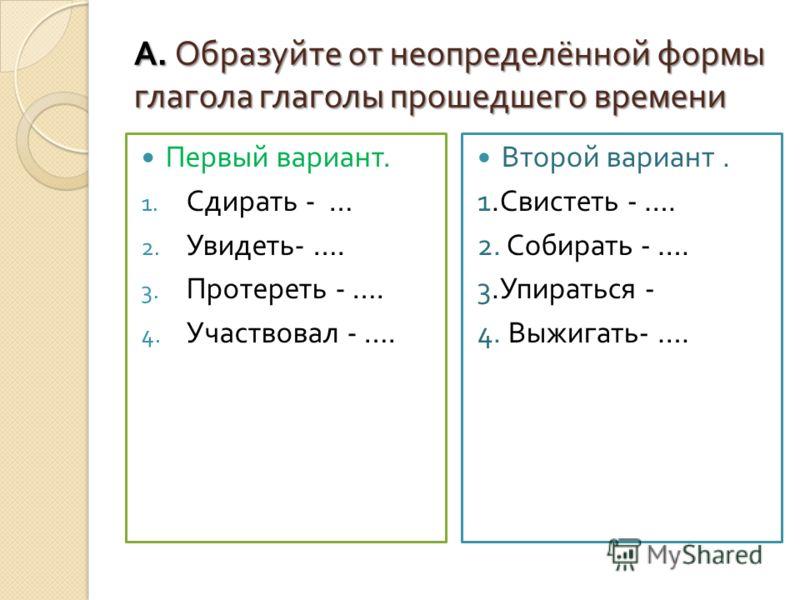А. Образуйте от неопределённой формы глагола глаголы прошедшего времени Первый вариант. 1. Сдирать - … 2. Увидеть - …. 3. Протереть - …. 4. Участвовал - …. Второй вариант. 1. Свистеть - …. 2. Собирать - …. 3. Упираться - 4. Выжигать - ….