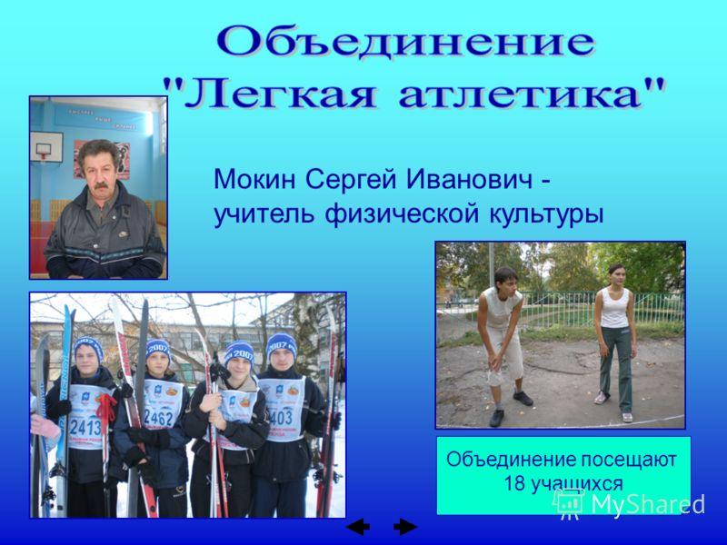 Объединение посещают 18 учащихся Мокин Сергей Иванович - учитель физической культуры