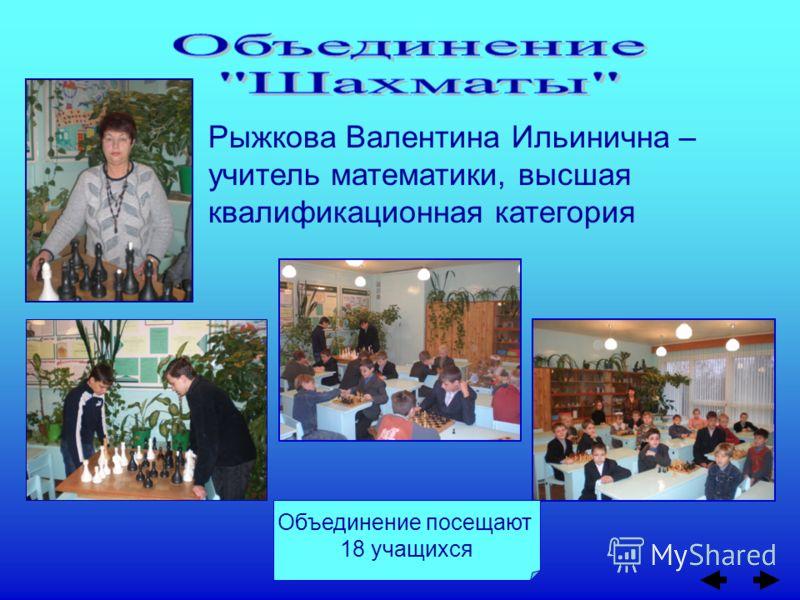 Объединение посещают 18 учащихся Рыжкова Валентина Ильинична – учитель математики, высшая квалификационная категория