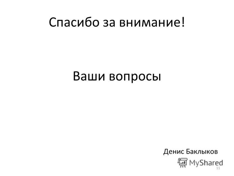 Спасибо за внимание! Ваши вопросы 11 Денис Баклыков