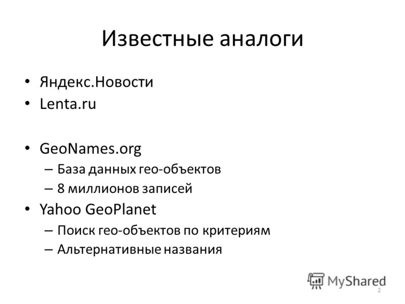 Известные аналоги Яндекс.Новости Lenta.ru GeoNames.org – База данных гео-объектов – 8 миллионов записей Yahoo GeoPlanet – Поиск гео-объектов по критериям – Альтернативные названия 2