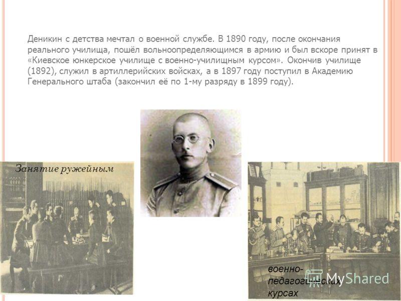 Деникин с детства мечтал о военной службе. В 1890 году, после окончания реального училища, пошёл вольноопределяющимся в армию и был вскоре принят в « Киевское юнкерское училище с военно-училищным курсом ». Окончив училище (1892), служил в артиллерийс