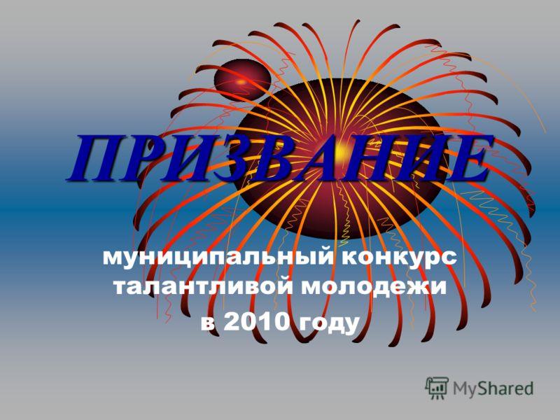 ПРИЗВАНИЕ муниципальный конкурс талантливой молодежи в 2010 году