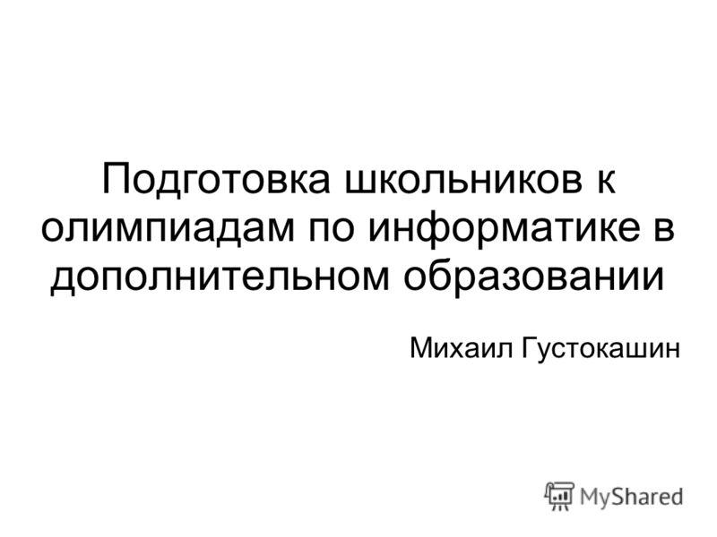 Подготовка школьников к олимпиадам по информатике в дополнительном образовании Михаил Густокашин