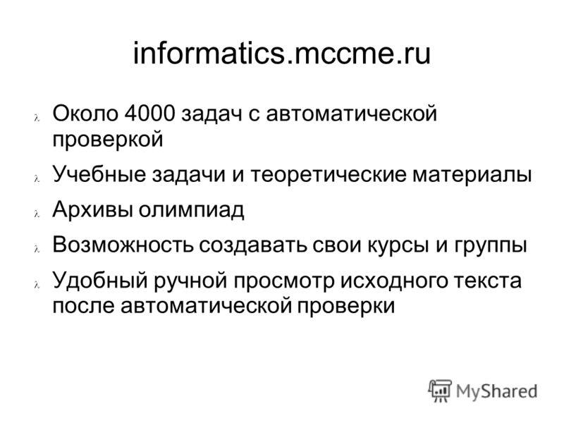 informatics.mccme.ru Около 4000 задач с автоматической проверкой Учебные задачи и теоретические материалы Архивы олимпиад Возможность создавать свои курсы и группы Удобный ручной просмотр исходного текста после автоматической проверки