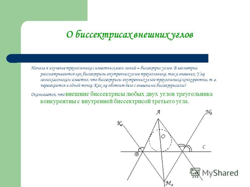 О биссектрисах внешних углов Начала я изучение треугольника с известных всем линий – биссектрис углов. В геометрии рассматриваются как биссектрисы внутренних углов треугольника, так и внешних. Уже семиклассникам известно, что биссектрисы внутренних у