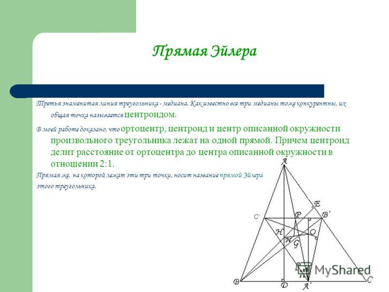 Прямая Эйлера Третья знаменитая линия треугольника - медиана. Как известно все три медианы тоже конкурентны, их общая точка называется центроидом. В моей работе доказано, что ортоцентр, центроид и центр описанной окружности произвольного треугольника