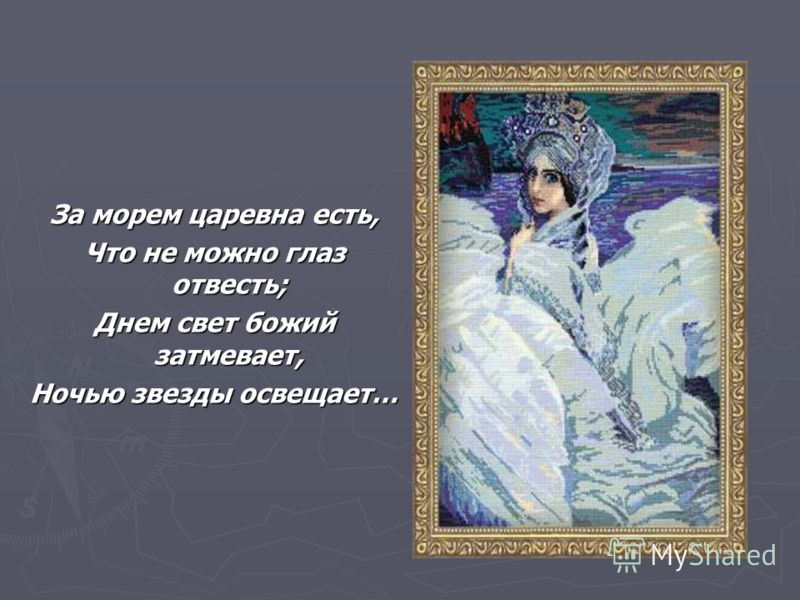 За морем царевна есть, Что не можно глаз отвесть; Днем свет божий затмевает, Ночью звезды освещает…