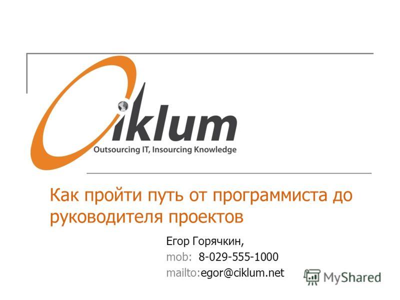 Как пройти путь от программиста до руководителя проектов Егор Горячкин, mob: 8-029-555-1000 mailto:egor@ciklum.net
