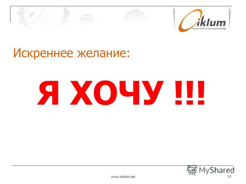 Искреннее желание: www.ciklum.net 10 Я ХОЧУ !!!
