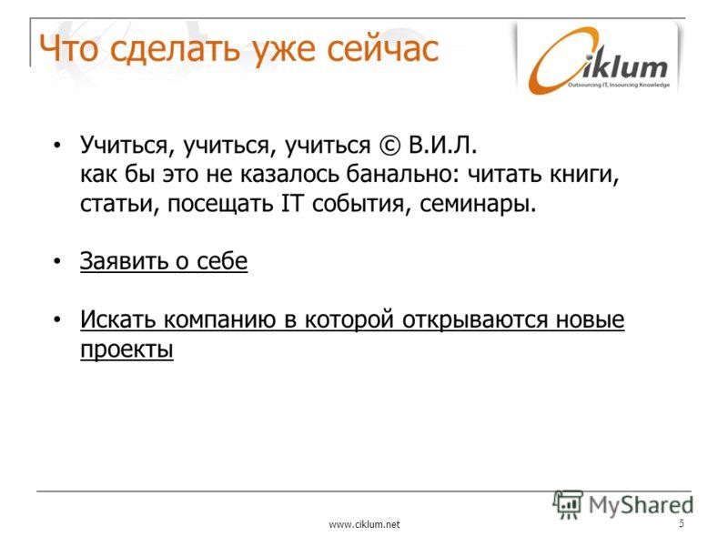 Что сделать уже сейчас www.ciklum.net 5 Учиться, учиться, учиться © В.И.Л. как бы это не казалось банально: читать книги, статьи, посещать IT события, семинары. Заявить о себе Искать компанию в которой открываются новые проекты