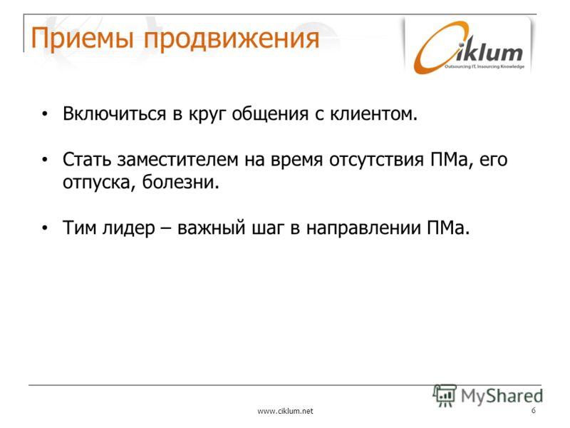 Приемы продвижения www.ciklum.net 6 Включиться в круг общения с клиентом. Стать заместителем на время отсутствия ПМа, его отпуска, болезни. Тим лидер – важный шаг в направлении ПМа.