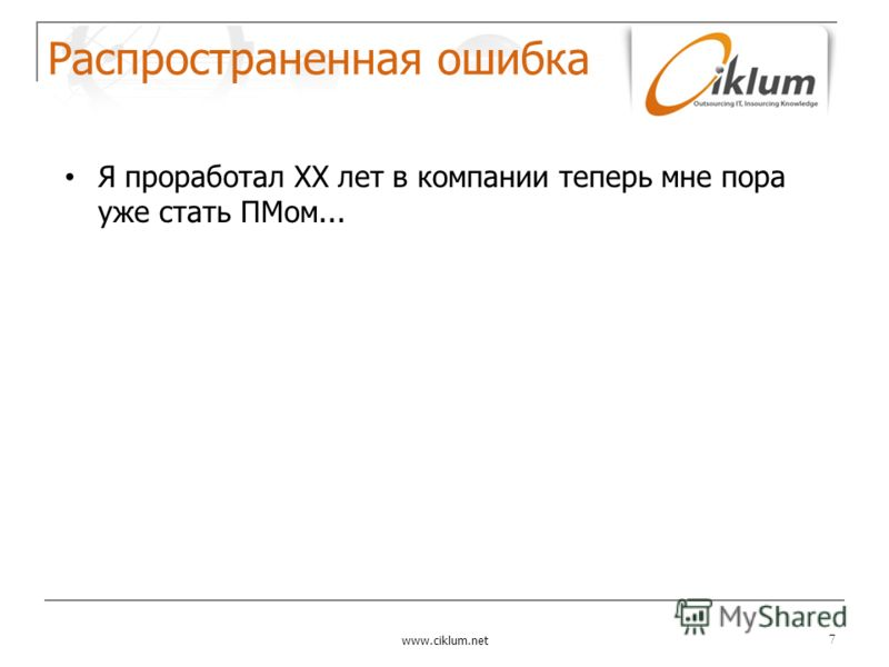 Распространенная ошибка www.ciklum.net 7 Я проработал ХХ лет в компании теперь мне пора уже стать ПМом...