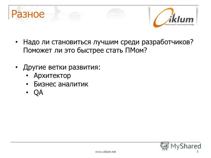 Разное www.ciklum.net 8 Надо ли становиться лучшим среди разработчиков? Поможет ли это быстрее стать ПМом? Другие ветки развития: Архитектор Бизнес аналитик QA