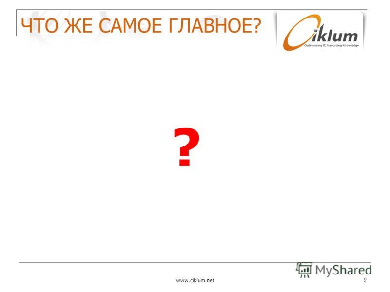 ЧТО ЖЕ САМОЕ ГЛАВНОЕ? www.ciklum.net 9 ?