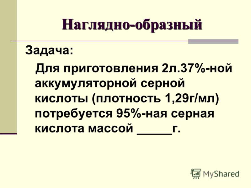 Наглядно-образный Задача: Для приготовления 2л.37%-ной аккумуляторной серной кислоты (плотность 1,29г/мл) потребуется 95%-ная серная кислота массой _____г.