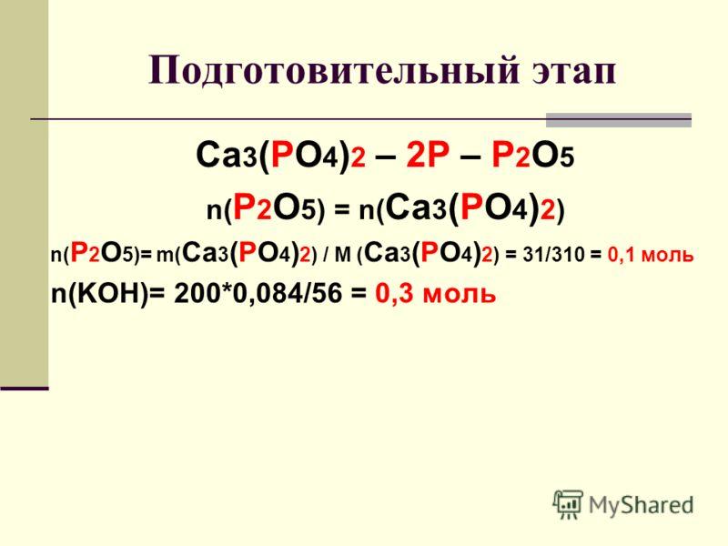 Подготовительный этап Ca 3 (PO 4 ) 2 – 2P – P 2 O 5 n( P 2 O 5) = n( Ca 3 (PO 4 ) 2) n( P 2 O 5)= m( Ca 3 (PO 4 ) 2) / M ( Ca 3 (PO 4 ) 2) = 31/310 = 0,1 моль n(KOH)= 200*0,084/56 = 0,3 моль
