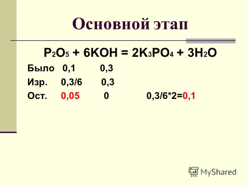 Основной этап P 2 O 5 + 6KOH = 2K 3 PO 4 + 3H 2 O Было 0,1 0,3 Изр. 0,3/6 0,3 Ост. 0,05 0 0,3/6*2=0,1