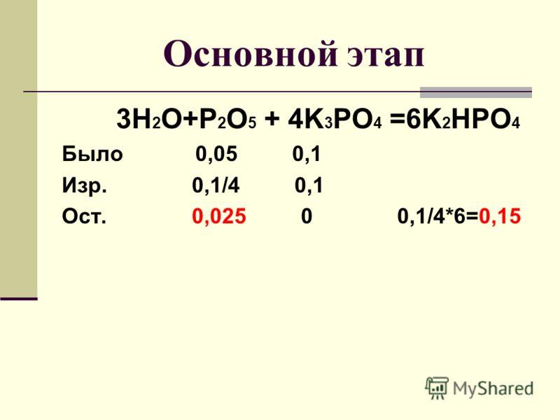 Основной этап 3H 2 O+P 2 O 5 + 4K 3 PO 4 =6K 2 HPO 4 Было 0,05 0,1 Изр. 0,1/4 0,1 Ост. 0,025 0 0,1/4*6=0,15