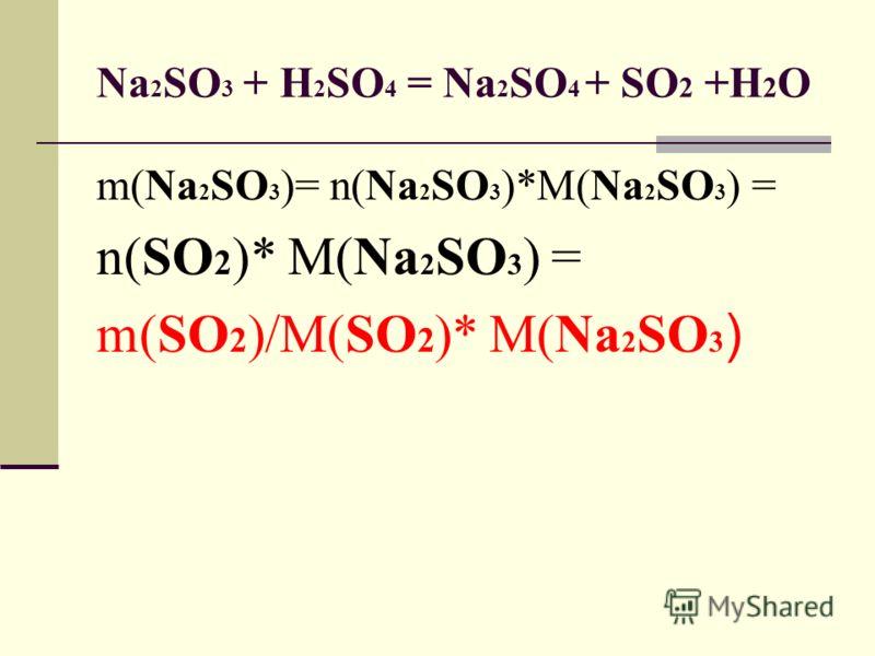 Na 2 SO 3 + H 2 SO 4 = Na 2 SO 4 + SO 2 +H 2 O m(Na 2 SO 3 )= n(Na 2 SO 3 )*M(Na 2 SO 3 ) = n(SO 2 )* M(Na 2 SO 3 ) = m(SO 2 )/M(SO 2 )* M(Na 2 SO 3 )