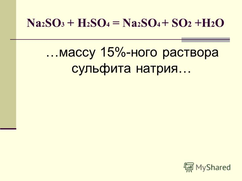 Na 2 SO 3 + H 2 SO 4 = Na 2 SO 4 + SO 2 +H 2 O …массу 15%-ного раствора сульфита натрия…